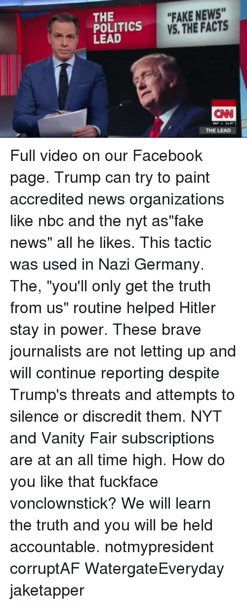 "Subscripter: THE  POLITICS  LEAD  ""FAKE NEWS""  VS, THE FACTS  CNN  THE LEAD Full video on our Facebook page. Trump can try to paint accredited news organizations like nbc and the nyt as""fake news"" all he likes. This tactic was used in Nazi Germany. The, ""you'll only get the truth from us"" routine helped Hitler stay in power. These brave journalists are not letting up and will continue reporting despite Trump's threats and attempts to silence or discredit them. NYT and Vanity Fair subscriptions are at an all time high. How do you like that fuckface vonclownstick? We will learn the truth and you will be held accountable. notmypresident corruptAF WatergateEveryday jaketapper"