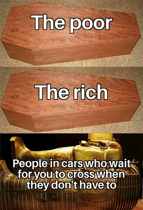 Cars, Cross, and Who: The poor  The rich  People in cars who wait  for you to cross when  they don't have to