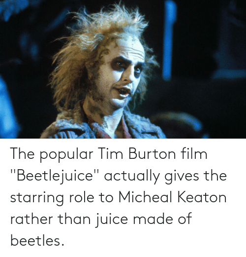 """Beetlejuice: The popular Tim Burton film """"Beetlejuice"""" actually gives the starring role to Micheal Keaton rather than juice made of beetles."""