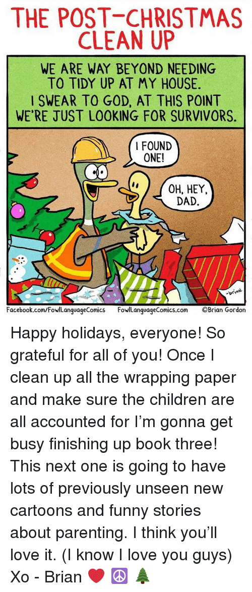 Children, Christmas, and Dad: THE POST CHRISTMAS  CLEAN UP  WE ARE WAY BEYOND NEEDING  TO TIDY UP AT MY HOUSE  SWEAR TO GOD, AT THIS POINT  WE'RE JUST LOOKING FOR SURVIVORS  I FOUND  ONE!  CO  OH, HEY,  DAD  -briaN  Facebook.com/FowlLanguageComics FowlLanguageComics.com ©Brian Gordon Happy holidays, everyone! So grateful for all of you! Once I clean up all the wrapping paper and make sure the children are all accounted for I'm gonna get busy finishing up book three! This next one is going to have lots of previously unseen new cartoons and funny stories about parenting. I think you'll love it. (I know I love you guys) Xo - Brian ❤️ ☮️ 🌲
