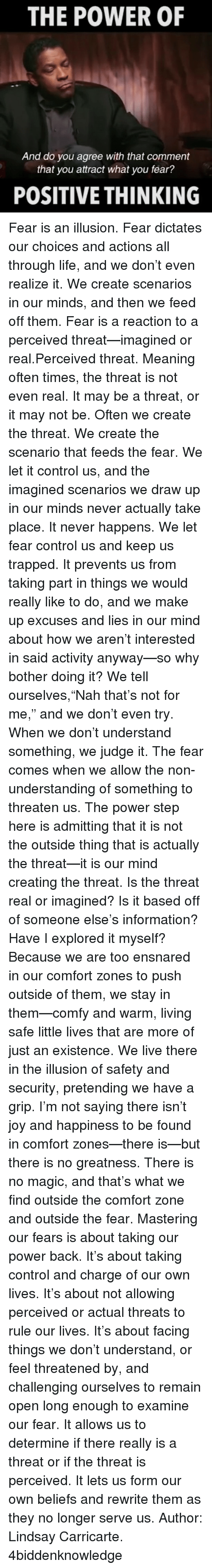 """Botherers: THE POWER OF  And do you agree with that comment  that you attract what you fear?  POSITIVE THINKING Fear is an illusion. Fear dictates our choices and actions all through life, and we don't even realize it. We create scenarios in our minds, and then we feed off them. Fear is a reaction to a perceived threat—imagined or real.Perceived threat. Meaning often times, the threat is not even real. It may be a threat, or it may not be. Often we create the threat. We create the scenario that feeds the fear. We let it control us, and the imagined scenarios we draw up in our minds never actually take place. It never happens. We let fear control us and keep us trapped. It prevents us from taking part in things we would really like to do, and we make up excuses and lies in our mind about how we aren't interested in said activity anyway—so why bother doing it? We tell ourselves,""""Nah that's not for me,"""" and we don't even try. When we don't understand something, we judge it. The fear comes when we allow the non-understanding of something to threaten us. The power step here is admitting that it is not the outside thing that is actually the threat—it is our mind creating the threat. Is the threat real or imagined? Is it based off of someone else's information? Have I explored it myself? Because we are too ensnared in our comfort zones to push outside of them, we stay in them—comfy and warm, living safe little lives that are more of just an existence. We live there in the illusion of safety and security, pretending we have a grip. I'm not saying there isn't joy and happiness to be found in comfort zones—there is—but there is no greatness. There is no magic, and that's what we find outside the comfort zone and outside the fear. Mastering our fears is about taking our power back. It's about taking control and charge of our own lives. It's about not allowing perceived or actual threats to rule our lives. It's about facing things we don't understand, or feel threatened by, and"""