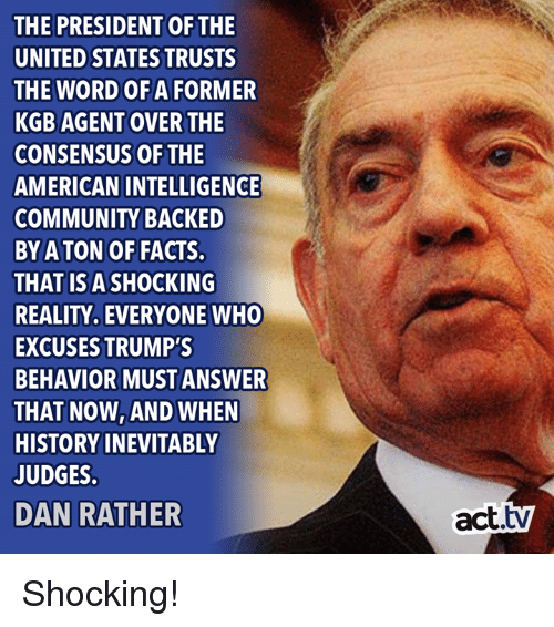 kgb: THE PRESIDENT OFTHE  UNITED STATES TRUSTS  THE WORD OF A FORMER  KGB AGENT OVER THE  CONSENSUS OF THE  AMERICAN INTELLIGENGE  COMMUNITY BACKED  BY A TON OF FACTS.  THAT ISA SHOCKING  REALITY, EVERYONE WHO  EXCUSES TRUMP'S  BEHAVIOR MUST ANSWER  THAT NOW, AND WHEN  HISTORY INEVITABLY  JUDGES  DAN RATHER  act.tv Shocking!