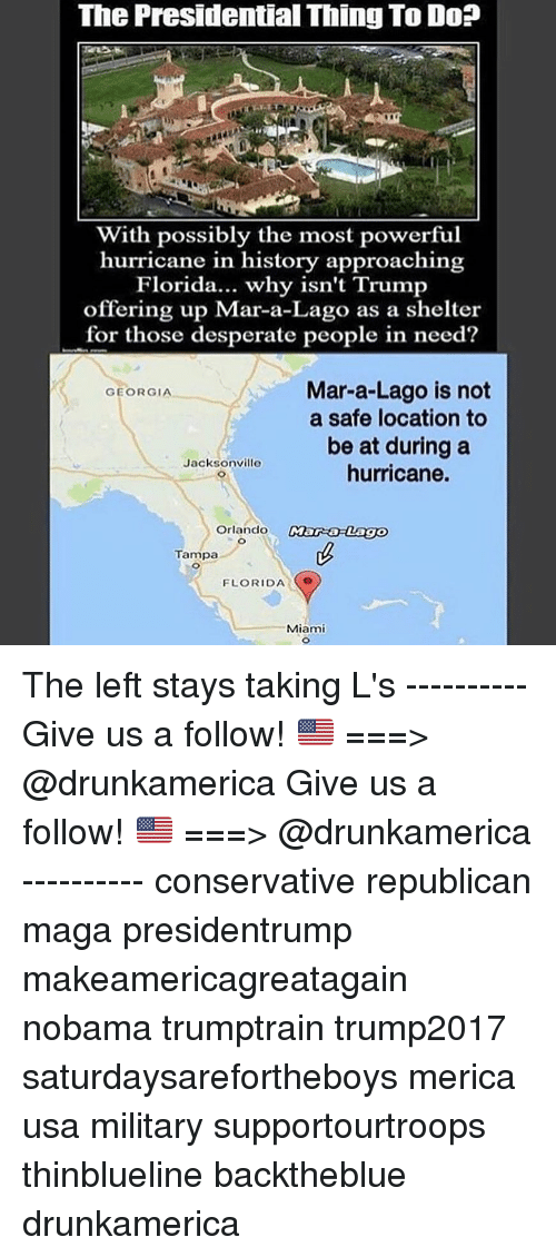 Taking Ls: The Presidential Thing To Do?  With possibly the most powerful  hurricane in history approaching  Florida... why isn't Trump  offering up Mar-a-Lago as a shelter  for those desperate people in need?  Mar-a-Lago is not  a safe location to  be at during a  hurricane.  GEORGIA  Jacksonville  Orlando  Tampa  FLORIDA  Miami The left stays taking L's ---------- Give us a follow! 🇺🇸 ===> @drunkamerica Give us a follow! 🇺🇸 ===> @drunkamerica ---------- conservative republican maga presidentrump makeamericagreatagain nobama trumptrain trump2017 saturdaysarefortheboys merica usa military supportourtroops thinblueline backtheblue drunkamerica