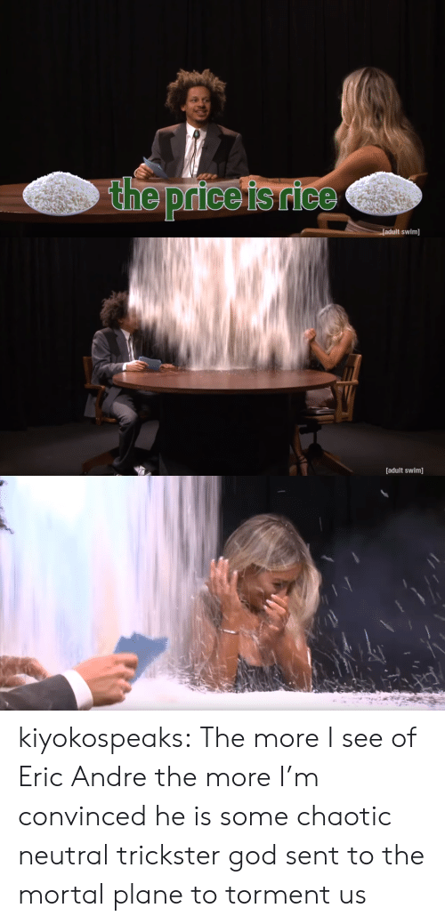God, Tumblr, and Adult Swim: the price isrice  adult swim]   [adult swim] kiyokospeaks: The more I see of Eric Andre the more I'm convinced he is some chaotic neutral trickster god sent to the mortal plane to torment us