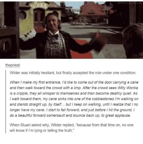 """Dank, Willy Wonka, and Applause: the priest:  Wilder was initially hesitant, but finally accepted the role under one condition:  When I make my first entrance, Idlike to come out of the door carrying a cane  and then walk toward the crowd with a limp. After the crowd sees Willy Wonka  is a cripple, they all whisper to themselves and then become deathly quiet. As  I walk toward them, my cane sinks into one of the cobblestones walking on  and stands straight up, by itself... but I keep on walking, until I realize that Ino  longer have my cane. start to fall forward, and just before l hit the ground,  do a beautiful fonward somersault and bounce back up, to great applause.  When Stuart asked why, Wilder replied, """"because from that time on, no one  will know if I'm lying or telling the truth."""""""