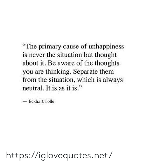 "Situation But: ""The primary cause of unhappiness  is never the situation but thought  about it. Be aware of the thoughts  you are thinking. Separate them  from the situation, which is always  neutral. It is as it is.""  -Eckhart Tolle https://iglovequotes.net/"
