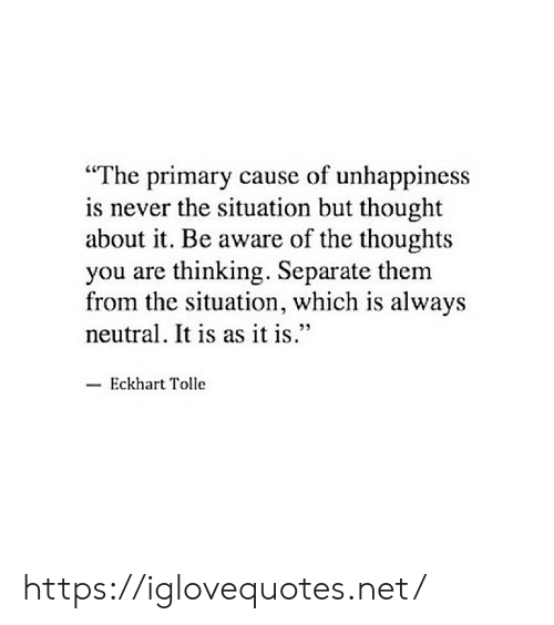 "Never, Thought, and Eckhart Tolle: ""The primary cause of unhappiness  is never the situation but thought  about it. Be aware of the thoughts  you are thinking. Separate them  from the situation, which is always  neutral. It is as it is.""  Eckhart Tolle https://iglovequotes.net/"