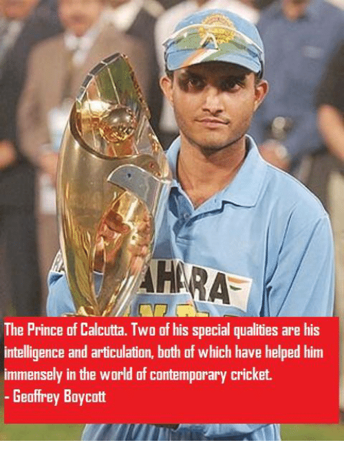 Memes, Cricket, and The Prince: The Prince of Calcutta. Two of his special qualities are his  intelligence and articulation, both of which have helped him  immensely in the world of contemporary cricket.  Geoffrey Boycott