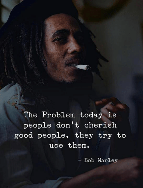 Bob Marley, Good, and Today: The Problem today is  people don't cherish  good people, they try to  use them  Bob Marley  -Во
