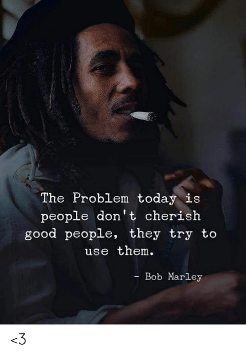 Bob Marley, Memes, and Good: The Problem today is  people don't cherish  good people, they try to  use them.  - Bob Marley <3