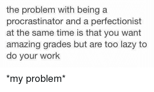 Procrastining: the problem with being a  procrastinator and a perfectionist  at the same time is that you want  amazing grades but are too lazy to  do your work *my problem*
