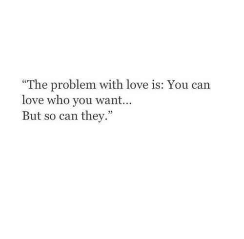 "Love, Who, and Can: ""The problem with love is: You can  love who you wan...  But so can they."""