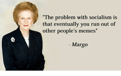 "margo: ""The problem with socialism is  that eventually you run out of  other people's memes  Margo"