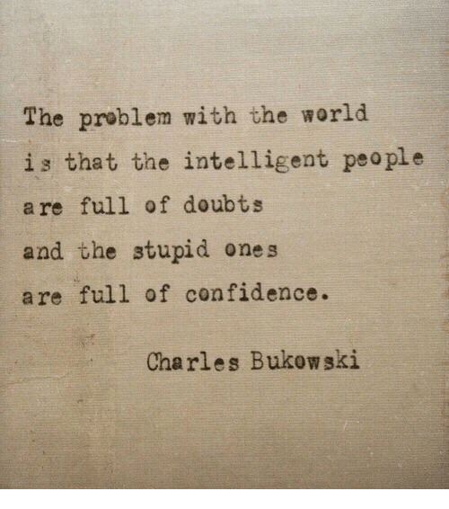 Confidence, World, and Charles Bukowski: The problem with the world  is that the intelligent peo ple  are full of doubts  and the stupid ones  are full of confidence.  Charles Bukowski