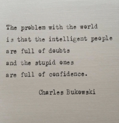 Confidence, World, and Peo: The problem with the world  is that the intelligent peo ple  a re full of doubts  and the stupid ones  are full of confidence.  Charles Bukow ski