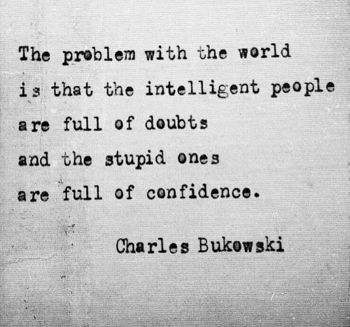 The Stupid: The problem with the world  is that the intelligent peo ple  a re full of doubts  and the stupid ones  are full of confidence.  Charles Bukow ski