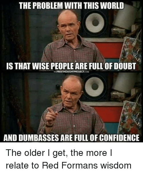 Confidence, World, and Doubt: THE PROBLEM WITH THIS WORLD  IS THAT WISE PEOPLE ARE FULL OF DOUBT  FREETHOUGHTPROJECT.COM  AND DUMBASSES ARE FULL OF CONFIDENCE The older I get, the more I relate to Red Formans wisdom