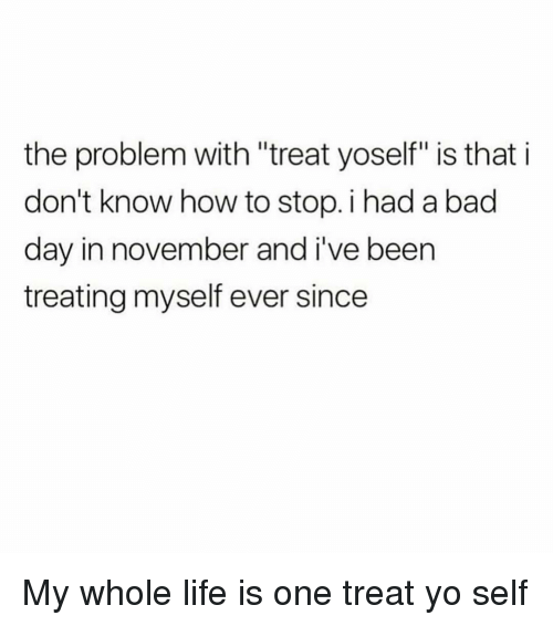 "Treat Yo Self: the problem with ""treat yoself"" is that i  don't know how to stop. i had a bad  day in november and i've been  treating myself ever since My whole life is one treat yo self"