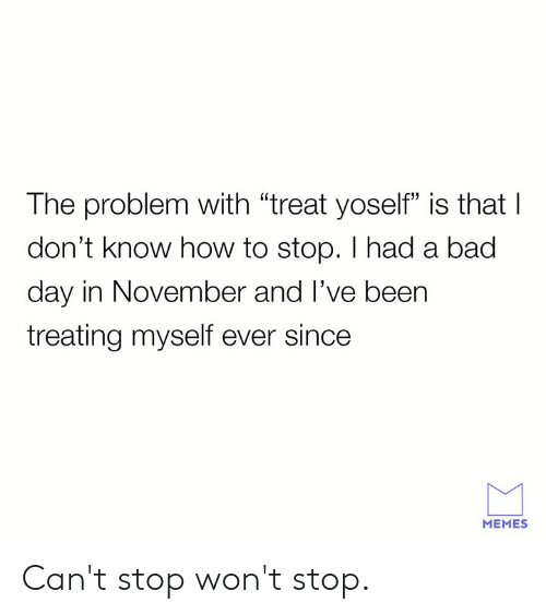 """Bad, Bad Day, and Dank: The problem with """"treat yoself"""" is that I  don't know how to stop. I had a bad  day in November and l've been  treating myself ever since  60  13  MEMES Can't stop won't stop."""