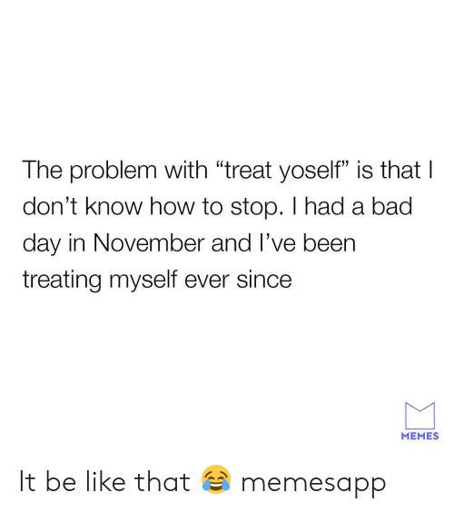 "Bad, Bad Day, and Be Like: The problem with ""treat yoself"" is thatI  don't know how to stop. I had a bad  day in November and l've beern  treating myself ever since  MEMES It be like that 😂 memesapp"
