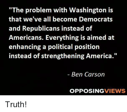 """America, Ben Carson, and Memes: """"The problem with Washington is  that we've all become Democrats  and Republicans instead of  Americans. Everything is aimed at  enhancing a political position  instead of strengthening America  Ben Carson  OPPOSING  VIEWS Truth!"""