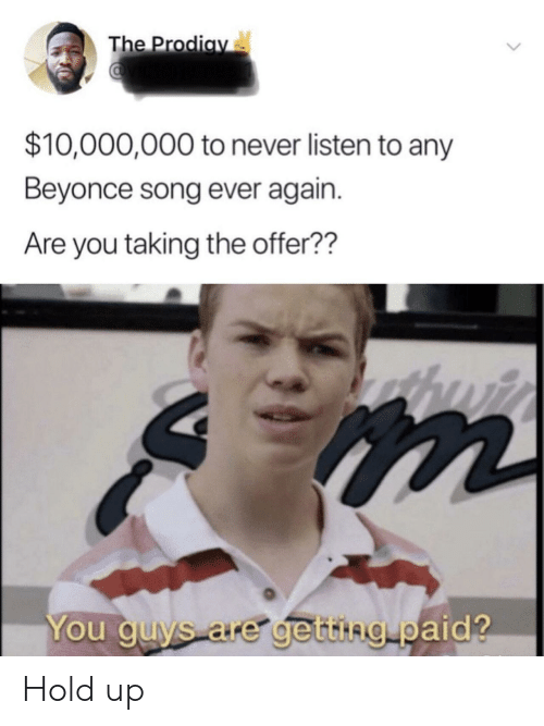 Beyonce: The Prodiay  $10,000,000 to never listen to any  Beyonce song ever again.  Are you taking the offer??  You guys are getting paid? Hold up