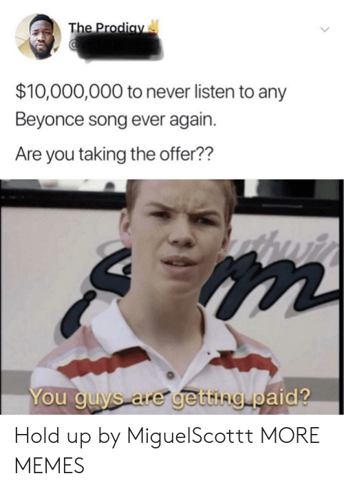Beyonce: The Prodiay  $10,000,000 to never listen to any  Beyonce song ever again.  Are you taking the offer??  You guys are getting paid? Hold up by MiguelScottt MORE MEMES