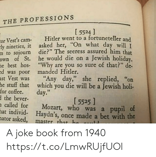 """hos: THE PROFESSIONS  I 5524 ]  Hitler went to a fortuneteller and  or Vest's cam-  -ly nineties, it asked her, """"On what day will T  m to sojourn die?"""" The seeress assured him that  own of St. he would die on a Jewish holiday.  he best hos """"Why are you so sure of that?"""" de  ed was poor manded Hitler.  ast Vest was  he stuff that which you die will be a Jewish holi-  for coffee.  dthe bever-  n called for  hat individ- Haydn's, once made a bet with the  nator asked, master that ha  """"Any day,"""" she replied, """"on  day.""""  [ 5525 ]  Mozart, who was a pupil of  ..11 A joke book from 1940 https://t.co/LmwRUjfUOl"""
