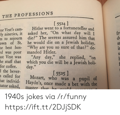 """hos: THE PROFESSIONS  I 5524 ]  or Vest's cam Hitler went to a fortuneteller and  ly nineties, it asked her, """"On what day  m to sojourn die?"""" The seeress assured him that  own of St. he would die on a Jewish holiday  e best hos- """"Why are you so sure of that?"""" de-  d was poor manded Hitler.  ast Vest was """"Any day,"""" she replied, """"on  fro  de  St  will I  for coftehatwahich you die will be a Jewish holi-  the bever-  called for Mozart, who was a pupil o  hat individ- Haydn's, once made a bet with the  5525]  ator asked, master that h 1940s jokes via /r/funny https://ift.tt/2DJjSDK"""