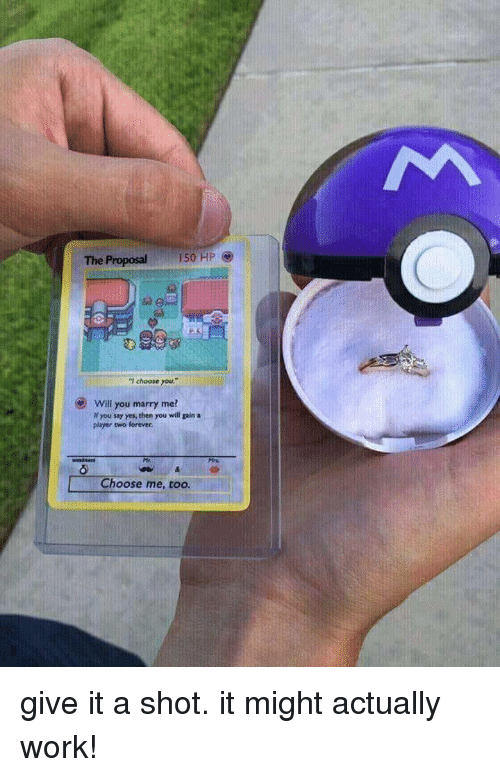 """Work, Forever, and Yes: The Proposal  150 HP  """"I choose you  .""""  Will you marry me?  If you say yes, then you will gain a  player two forever.  Choose me, too. give it a shot. it might actually work!"""