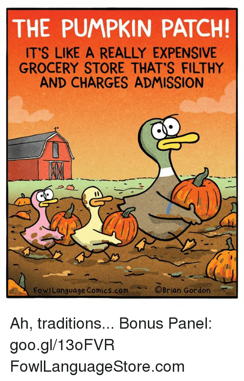 Memes, Pumpkin, and Comics: THE PUMPKIN PATCH!  ITS LIKE A REALLY EXPENSIVE  GROCERY STORE THAT'S FILTHY  AND CHARGES ADMISSION  FowiLanguage Comics.COMOBrian Gardon Ah, traditions... Bonus Panel: goo.gl/13oFVR FowlLanguageStore.com