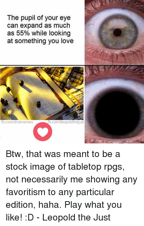 favoritism: The pupil of your eye  can expand as much  as 55% while looking  at something you love  fb.com/dndmemes  b.com/leopoldthejust Btw, that was meant to be a stock image of tabletop rpgs, not necessarily me showing any favoritism to any particular edition, haha. Play what you like! :D  - Leopold the Just
