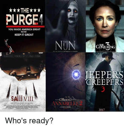 creepers: ***THE***  PURGE  YOU MADE AMERICA GREAT  NOW  KEEP IT GREAT  AND YOU THOUGHT IT WAS OVER  SAllVIII  THE  ANNABE  COMING SOON  URING  JEEPERS  CREEPERS  2017 Who's ready?