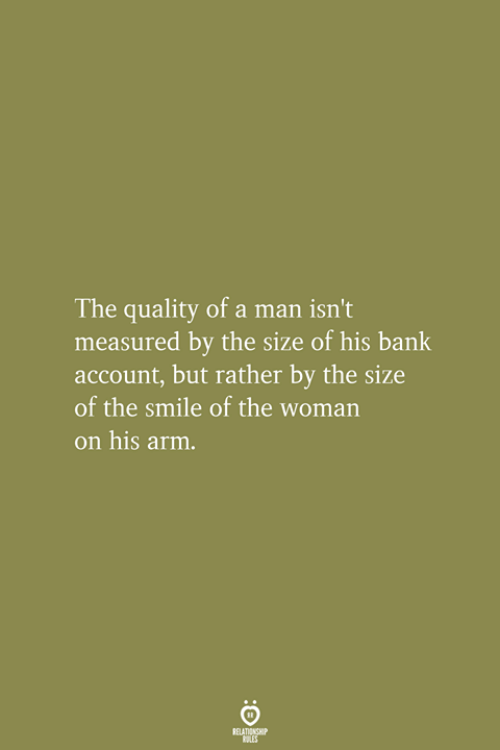 Bank, Smile, and Arm: The quality of a man isn't  measured by the size of his bank  account, but rather by the size  of the smile of the woman  on his arm.  RELATIONSHIP  ES
