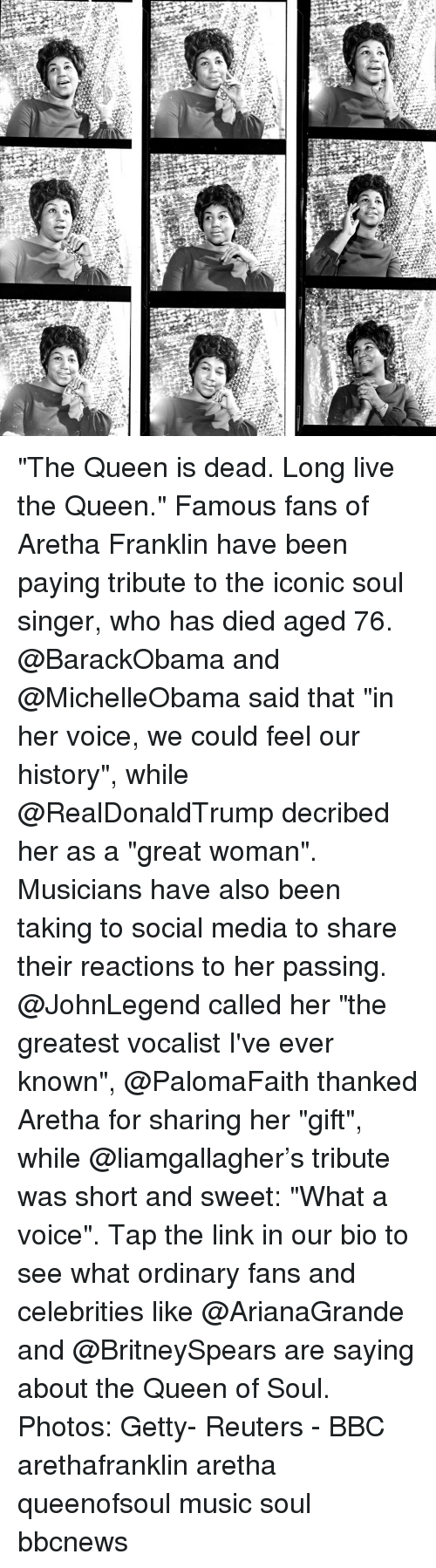 "Memes, Music, and Social Media: ""The Queen is dead. Long live the Queen."" Famous fans of Aretha Franklin have been paying tribute to the iconic soul singer, who has died aged 76. @BarackObama and @MichelleObama said that ""in her voice, we could feel our history"", while @RealDonaldTrump decribed her as a ""great woman"". Musicians have also been taking to social media to share their reactions to her passing. @JohnLegend called her ""the greatest vocalist I've ever known"", @PalomaFaith thanked Aretha for sharing her ""gift"", while @liamgallagher's tribute was short and sweet: ""What a voice"". Tap the link in our bio to see what ordinary fans and celebrities like @ArianaGrande and @BritneySpears are saying about the Queen of Soul. Photos: Getty- Reuters - BBC arethafranklin aretha queenofsoul music soul bbcnews"
