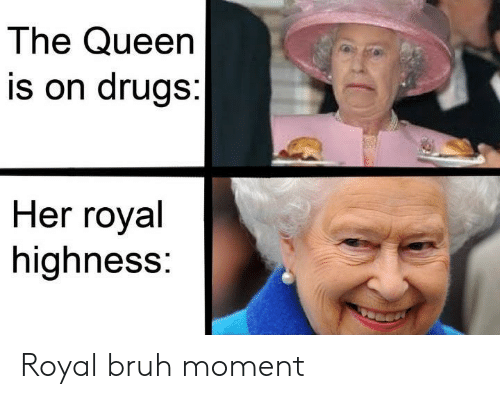 Bruh, Drugs, and Queen: The Queen  is on drugs:  Her royal  highness: Royal bruh moment
