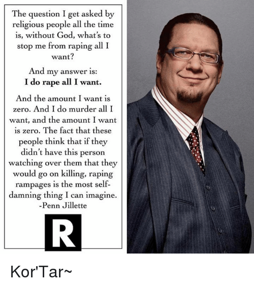 God, Memes, and Zero: The question I get asked by  religious people all the time  is, without God, what's to  stop me from raping all I  want?  And my answer is:  I do rape all I want.  And the amount I want is  zero. And I do murder all I  want, and the amount I want  is zero. The fact that these  people think that if they  didn't have this person  watching over them that they  would go on killing, raping  rampages is the most self-  damning thing I can imagine.  Penn Jillette Kor'Tar~
