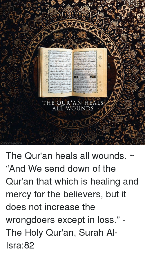 """Quran: THE QUR'AN HEALS  ALL WOUNDS The Qur'an heals all wounds. ~ """"And We send down of the Qur'an that which is healing and mercy for the believers, but it does not increase the wrongdoers except in loss."""" - The Holy Qur'an, Surah Al-Isra:82"""