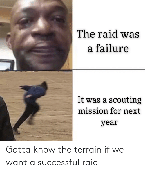 the raid: The raid was  a failure  It was a scouting  mission for next  year Gotta know the terrain if we want a successful raid