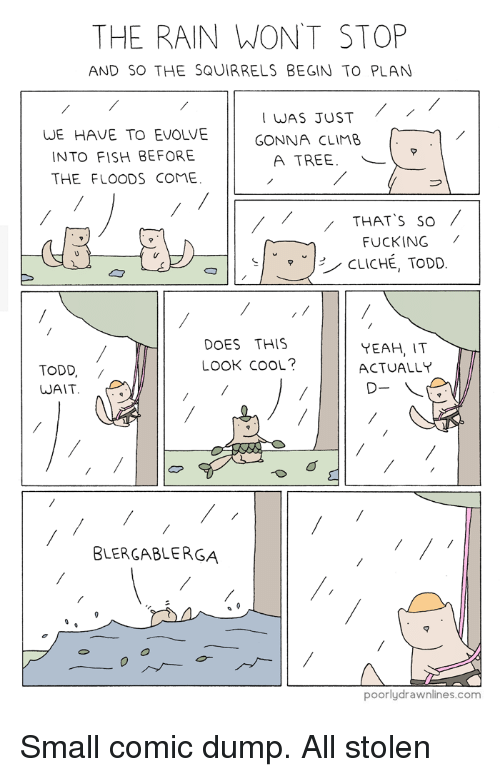 Floods: THE RAIN WON'T STOP  AND SO THE SQUIRRELS BEGIN TO PLAN  WE HAVE TO EVOLVE  INTO FISH BEFORE  THE FLOODS COME  WAS JUST  GONNA CLIMB  A TREE.  THAT S so  FUCKING /  ˇ-/ CLICHÉ, TODD  DOES THIS  LOOK COOL?  YEAH, I  ACTUALLY  TODD,/  WAIT  BLERGABLERGA  マ  poorlydrawnlines.com Small comic dump. All stolen