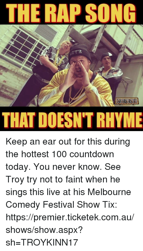 Tix: THE RAP SONG  KUNNE  THAT DOESNTRHYME Keep an ear out for this during the hottest 100 countdown today. You never know. See Troy try not to faint when he sings this live at his Melbourne Comedy Festival Show Tix: https://premier.ticketek.com.au/shows/show.aspx?sh=TROYKINN17