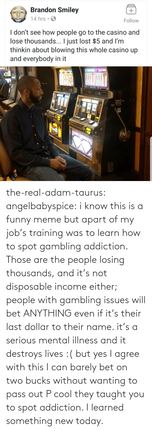training: the-real-adam-taurus:  angelbabyspice:  i know this is a funny meme but apart of my job's training was to learn how to spot gambling addiction. Those are the people losing thousands, and it's not disposable income either; people with gambling issues will bet ANYTHING even if it's their last dollar to their name. it's a serious mental illness and it destroys lives :( but yes I agree with this I can barely bet on two bucks without wanting to pass out    P cool they taught you to spot addiction. I learned something new today.