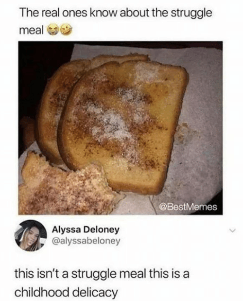 Struggle, The Real, and Real: The real ones know about the struggle  meal  @BestMemes  Alyssa Deloney  @alyssabeloney  this isn't a struggle meal this is  childhood delicacy
