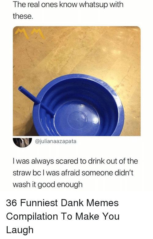 Dank, Memes, and Good: The real ones know whatsup with  these  @julianaazapata  I was always scared to drink out of the  straw bc I was afraid someone didn't  wash it good enough 36 Funniest Dank Memes Compilation To Make You Laugh