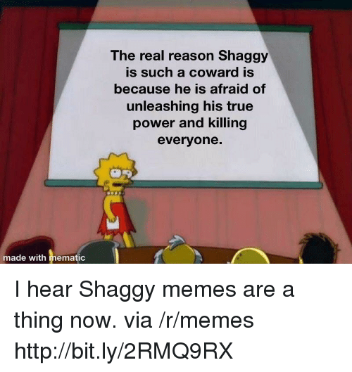 Memes, True, and Http: The real reason Shaggy  is such a coward is  because he is afraid of  unleashing his true  power and killing  everyone.  made with hematic I hear Shaggy memes are a thing now. via /r/memes http://bit.ly/2RMQ9RX