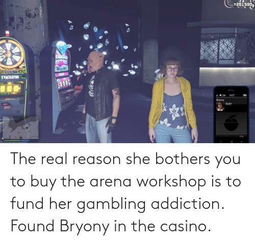 Fund: The real reason she bothers you to buy the arena workshop is to fund her gambling addiction. Found Bryony in the casino.