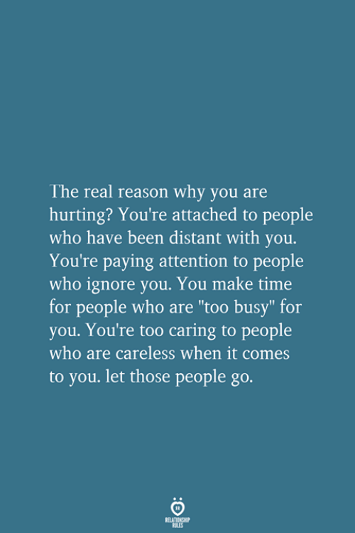 """The Real, Time, and Reason: The real reason why you are  hurting? You're attached to people  who have been distant with you.  You're paying attention to people  who ignore you. You make time  for people who are """"too busy"""" for  you. You're too caring to people  who are careless when it comes  to you. let those people go.  RELATIONSHIP  LES"""