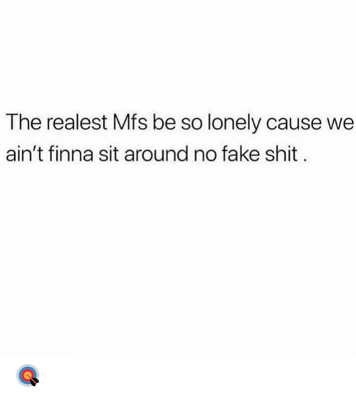 Fake, Shit, and Finna: The realest Mfs be so lonely cause we  ain't finna sit around no fake shit 🎯