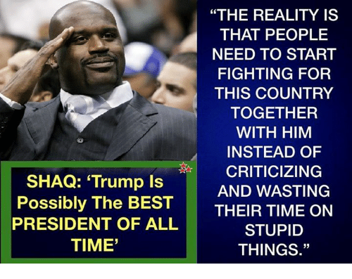 """Memes, Shaq, and Best: """"THE REALITY IS  THAT PEOPLE  NEED TO START  FIGHTING FOR  THIS COUNTRY  TOGETHER  WITH HIM  INSTEAD OF  