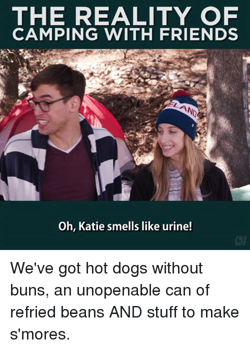Urin: THE REALITY OF  CAMPING WITH FRIENDS  Oh, Katie smells like urine! We've got hot dogs without buns, an unopenable can of refried beans AND stuff to make s'mores.